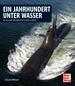 Ein Jahrhundert unter Wasser - Die Geschichte der deutschen U-Boote
