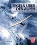 Segeln über den Alpen - Erlebnis und Technik des Hochgebirgsfluges