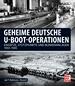 Geheime deutsche U-Boot-Operationen - Einsätze, Stützpunkte und Bunkeranlagen 1933-1945