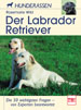 Der Labrador Retriever - Die 50 wichtigsten Fragen - von Experten beantwortet