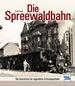 Die Spreewaldbahn - Die Geschichte der legendären Schmalspurbahn