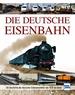 Die Deutsche Eisenbahn - Die Geschichte des deutschen Schienenverkehrs von 1835 bis heute