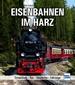Eisenbahnen im Harz - Entwicklung - Bau - Geschichte - Fahrzeuge